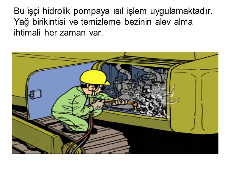 Bu işçi hidrolik pompaya ısıl işlem uygulamaktadır. Yağ birikintisi ve temizleme bezinin alev alma ihtimali her zaman var.