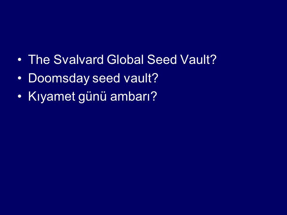 •The Svalvard Global Seed Vault? •Doomsday seed vault? •Kıyamet günü ambarı?