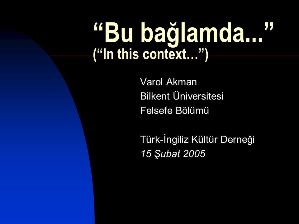 """""""Bu bağlamda..."""" (""""In this context…"""") Varol Akman Bilkent Üniversitesi Felsefe Bölümü Türk-İngiliz Kültür Derneği 15 Şubat 2005"""
