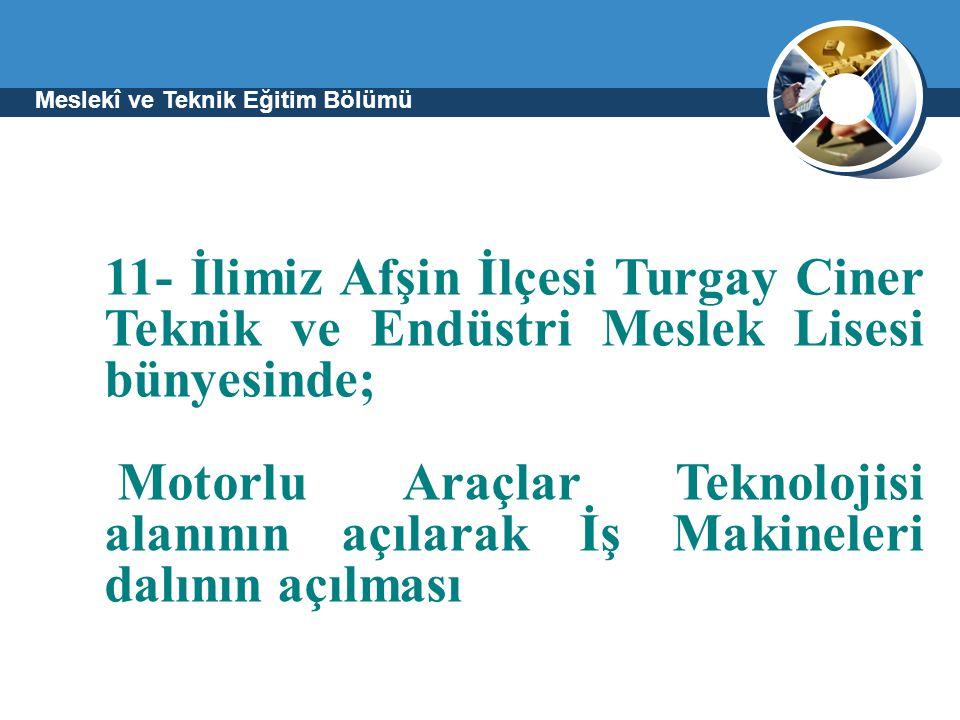 Meslekî ve Teknik Eğitim Bölümü 11- İlimiz Afşin İlçesi Turgay Ciner Teknik ve Endüstri Meslek Lisesi bünyesinde; Motorlu Araçlar Teknolojisi alanının