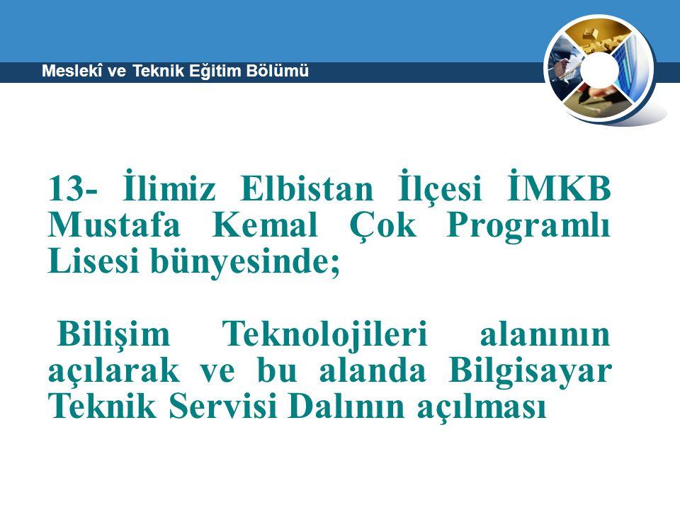Meslekî ve Teknik Eğitim Bölümü 13- İlimiz Elbistan İlçesi İMKB Mustafa Kemal Çok Programlı Lisesi bünyesinde; Bilişim Teknolojileri alanının açılarak