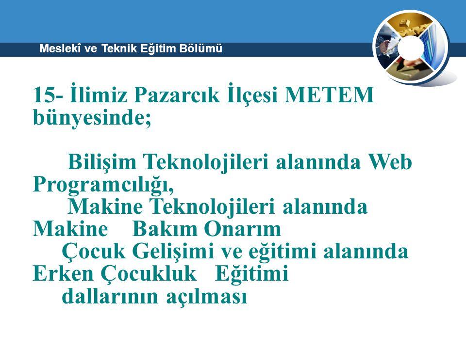 Meslekî ve Teknik Eğitim Bölümü 15- İlimiz Pazarcık İlçesi METEM bünyesinde; Bilişim Teknolojileri alanında Web Programcılığı, Makine Teknolojileri al