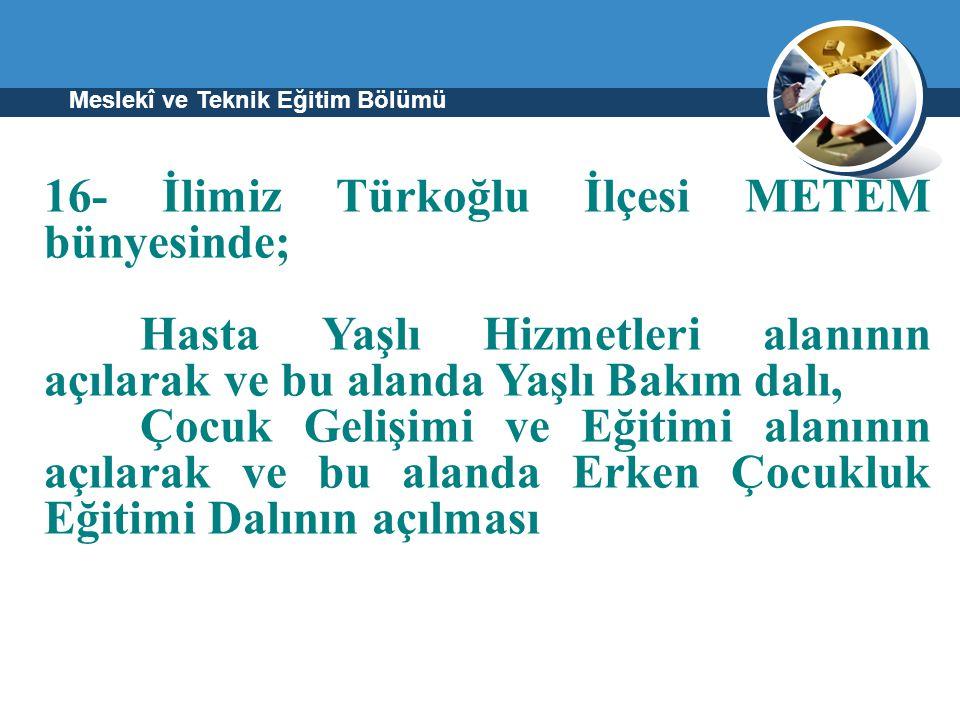 Meslekî ve Teknik Eğitim Bölümü 16- İlimiz Türkoğlu İlçesi METEM bünyesinde; Hasta Yaşlı Hizmetleri alanının açılarak ve bu alanda Yaşlı Bakım dalı, Ç