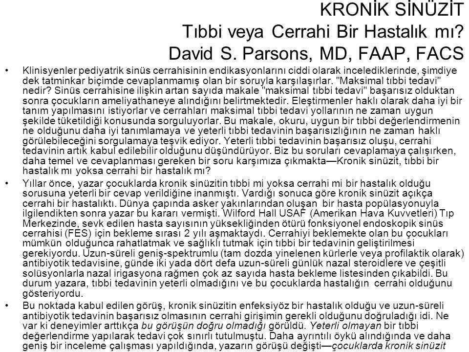 KRONİK SİNÜZİT Tıbbi veya Cerrahi Bir Hastalık mı? David S. Parsons, MD, FAAP, FACS •Klinisyenler pediyatrik sinüs cerrahisinin endikasyonlarını ciddi