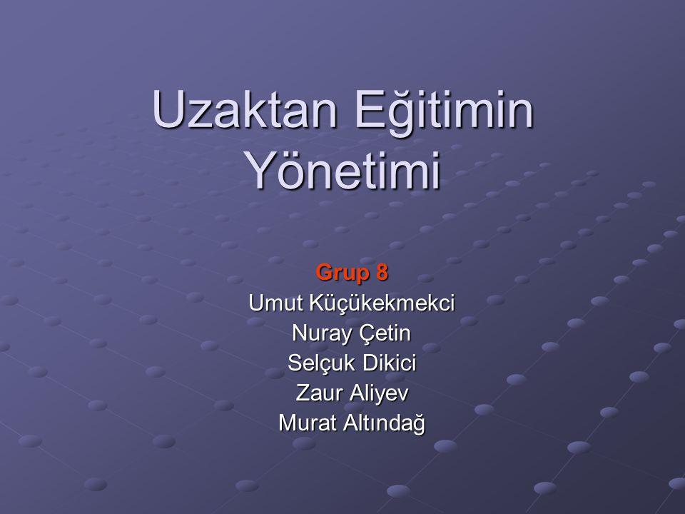 Uzaktan Eğitimin Yönetimi Grup 8 Umut Küçükekmekci Nuray Çetin Selçuk Dikici Zaur Aliyev Murat Altındağ