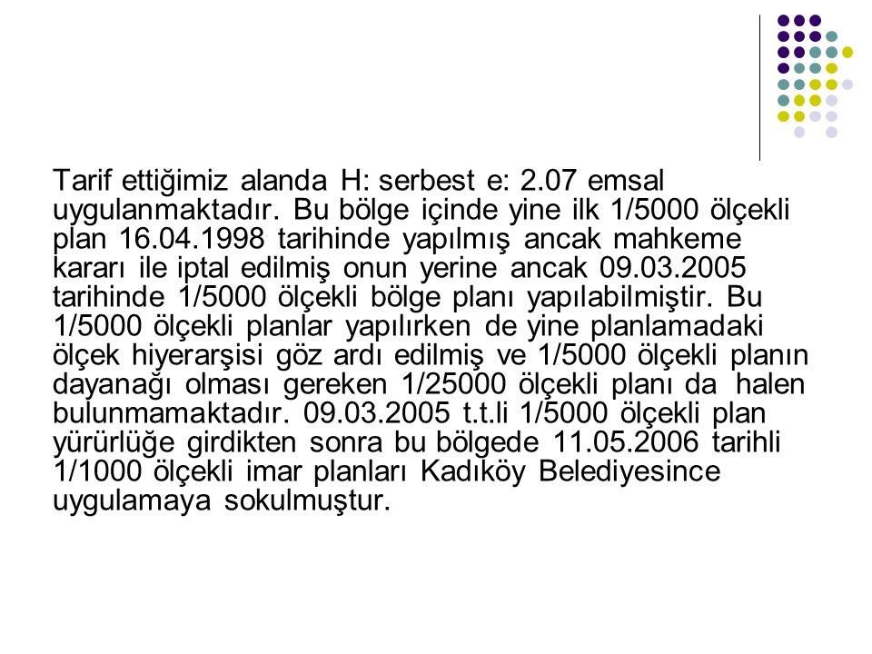 Tarif ettiğimiz alanda H: serbest e: 2.07 emsal uygulanmaktadır. Bu bölge içinde yine ilk 1/5000 ölçekli plan 16.04.1998 tarihinde yapılmış ancak mahk