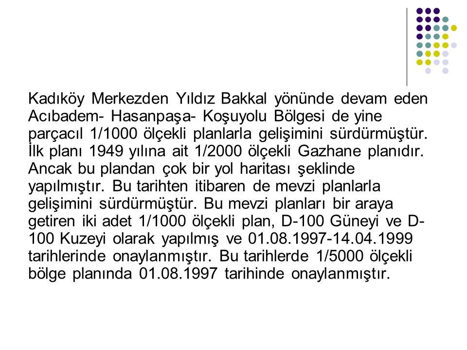 Kadıköy Merkezden Yıldız Bakkal yönünde devam eden Acıbadem- Hasanpaşa- Koşuyolu Bölgesi de yine parçacıl 1/1000 ölçekli planlarla gelişimini sürdürmü