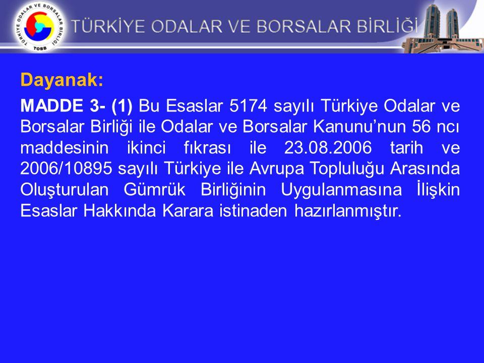 Tanımlar: MADDE 4- (1) Bu Esaslarda geçen; Kanun: 18.05.2004 tarih ve 5174 sayılı Türkiye Odalar ve Borsalar Birliği ile Odalar ve Borsalar Kanununu, Bakanlar Kurulu Kararı : 23.08.2006 tarih ve 2006/10895 sayılı Türkiye ile Avrupa Topluluğu Arasında Oluşturulan Gümrük Birliğinin Uygulanmasına İlişkin Esaslar Hakkında Kararı, Müsteşarlık: Başbakanlık Gümrük Müsteşarlığını, Birlik: Türkiye Odalar ve Borsalar Birliğini, Oda: Ticaret ve sanayi odası, ticaret odası, sanayi odası ve deniz ticaret odasını, Yönetim Kurulu: Türkiye Odalar ve Borsalar Birliği Yönetim Kurulunu, Belge: A.TR Dolaşım Belgesini, ifade eder.