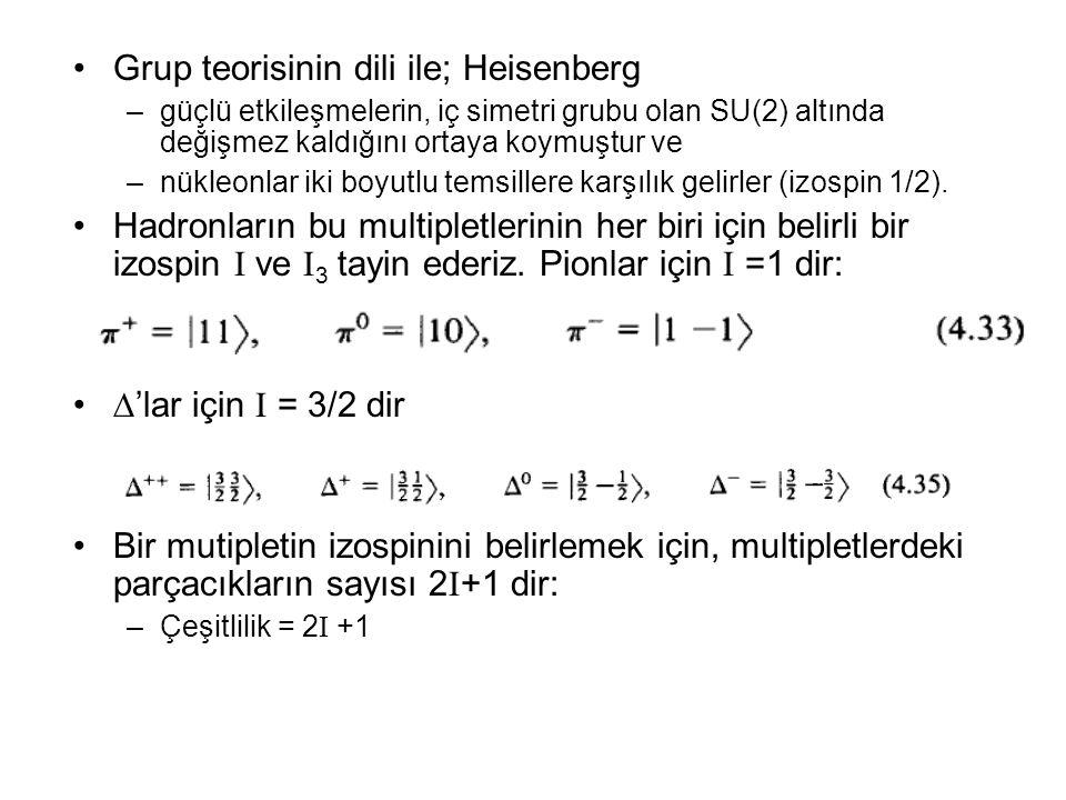 •Grup teorisinin dili ile; Heisenberg –güçlü etkileşmelerin, iç simetri grubu olan SU(2) altında değişmez kaldığını ortaya koymuştur ve –nükleonlar iki boyutlu temsillere karşılık gelirler (izospin 1/2).
