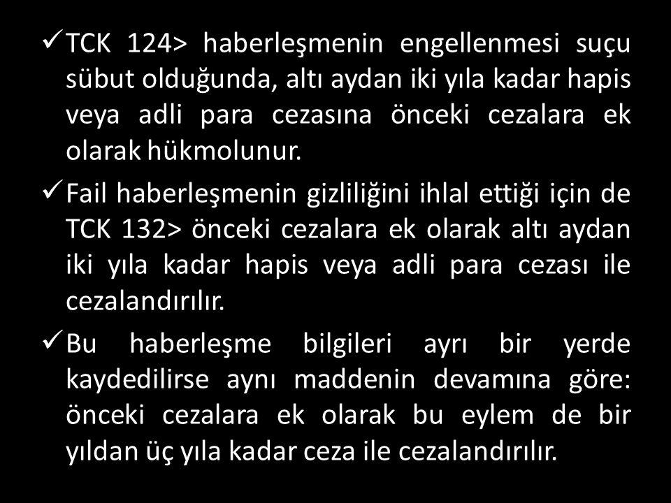  TCK 124> haberleşmenin engellenmesi suçu sübut olduğunda, altı aydan iki yıla kadar hapis veya adli para cezasına önceki cezalara ek olarak hükmolunur.