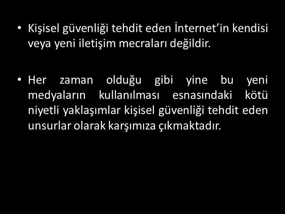 • Kişisel güvenliği tehdit eden İnternet'in kendisi veya yeni iletişim mecraları değildir.