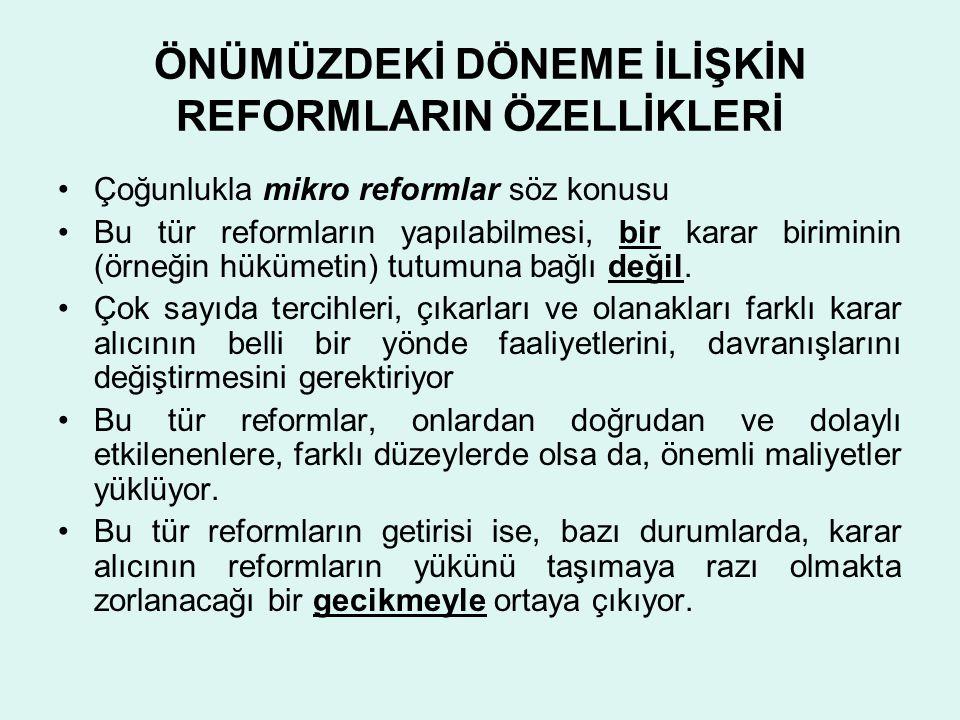 ÖNÜMÜZDEKİ DÖNEME İLİŞKİN REFORMLARIN ÖZELLİKLERİ •Çoğunlukla mikro reformlar söz konusu •Bu tür reformların yapılabilmesi, bir karar biriminin (örneğ