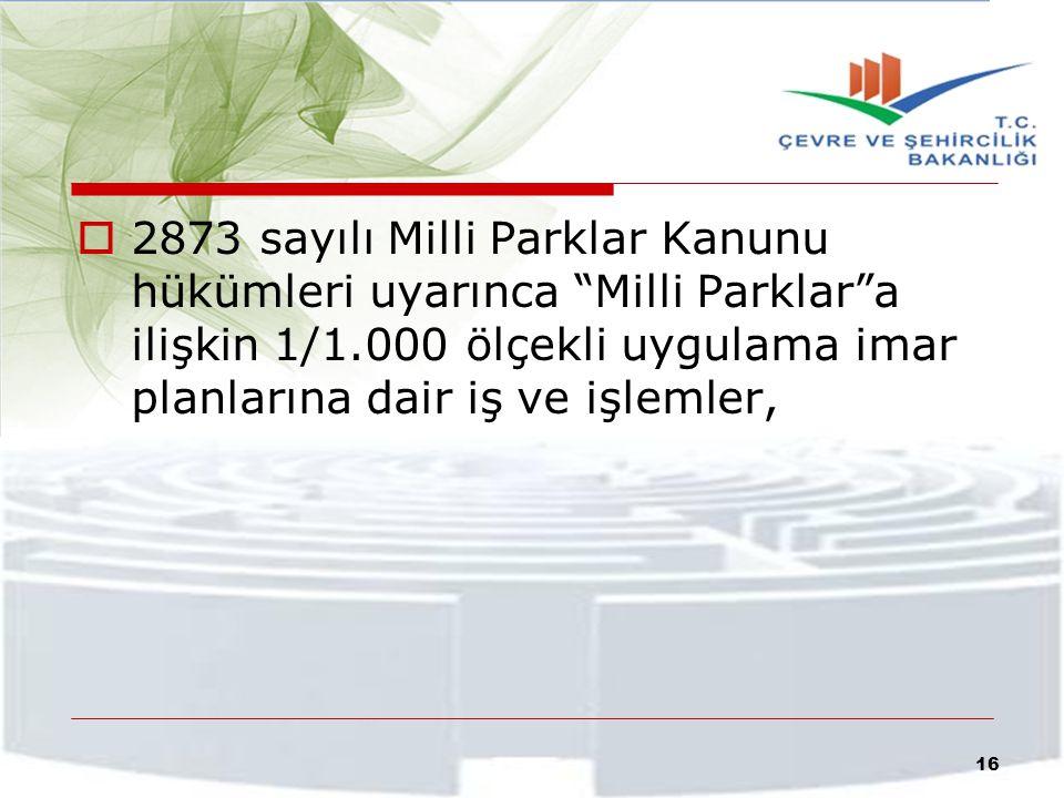 """ 2873 sayılı Milli Parklar Kanunu hükümleri uyarınca """"Milli Parklar""""a ilişkin 1/1.000 ölçekli uygulama imar planlarına dair iş ve işlemler, 16"""