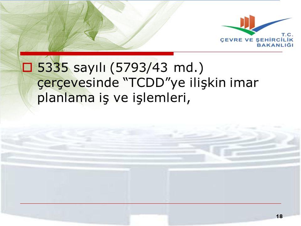 """ 5335 sayılı (5793/43 md.) çerçevesinde """"TCDD""""ye ilişkin imar planlama iş ve işlemleri, 18"""