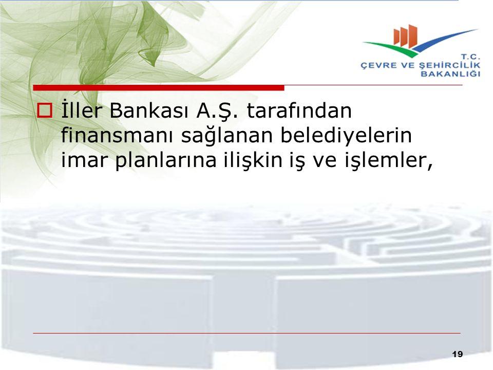  İller Bankası A.Ş. tarafından finansmanı sağlanan belediyelerin imar planlarına ilişkin iş ve işlemler, 19