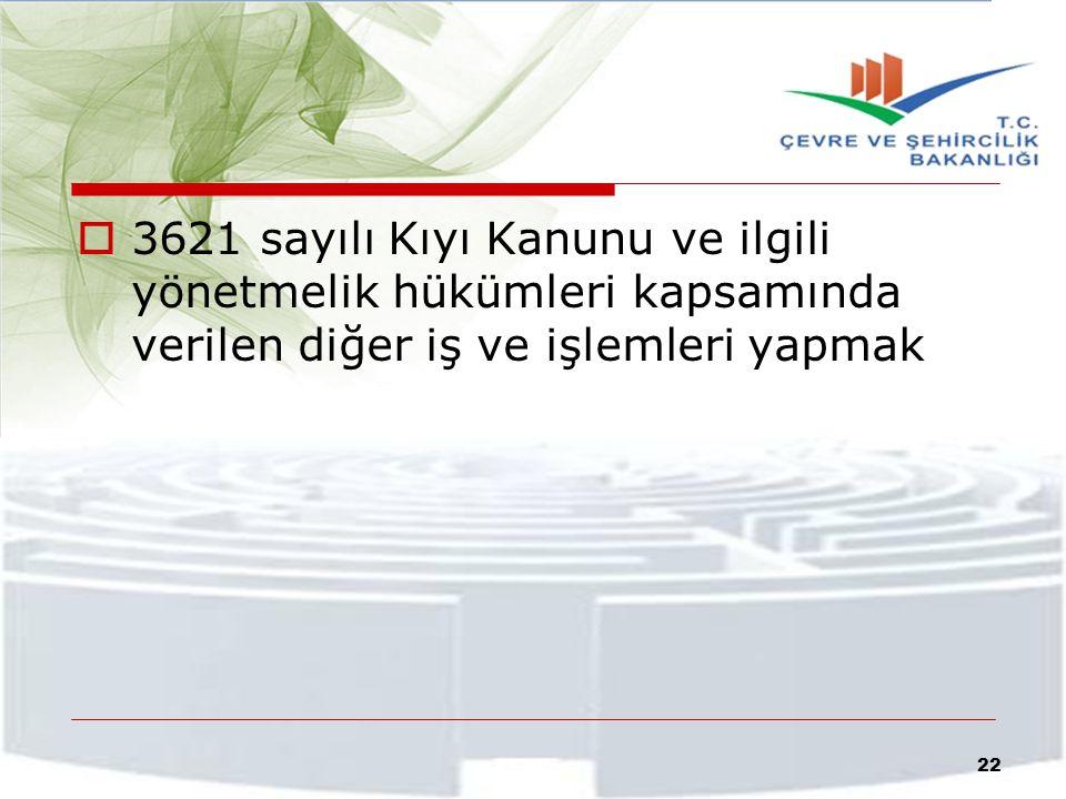  3621 sayılı Kıyı Kanunu ve ilgili yönetmelik hükümleri kapsamında verilen diğer iş ve işlemleri yapmak 22
