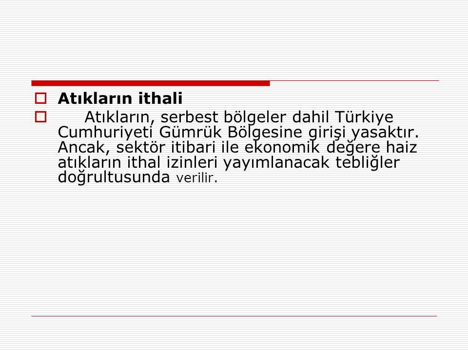  Atıkların ithali  Atıkların, serbest bölgeler dahil Türkiye Cumhuriyeti Gümrük Bölgesine girişi yasaktır. Ancak, sektör itibari ile ekonomik değere
