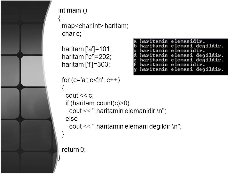 int main () { map haritam; char c; haritam [ a ]=101; haritam [ c ]=202; haritam [ f ]=303; for (c= a ; c< h ; c++) { cout << c; if (haritam.count(c)>0) cout << haritamin elemanidir.\n ; else cout << haritamin elemani degildir.\n ; } return 0; }