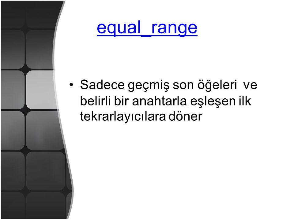 equal_range •Sadece geçmiş son öğeleri ve belirli bir anahtarla eşleşen ilk tekrarlayıcılara döner