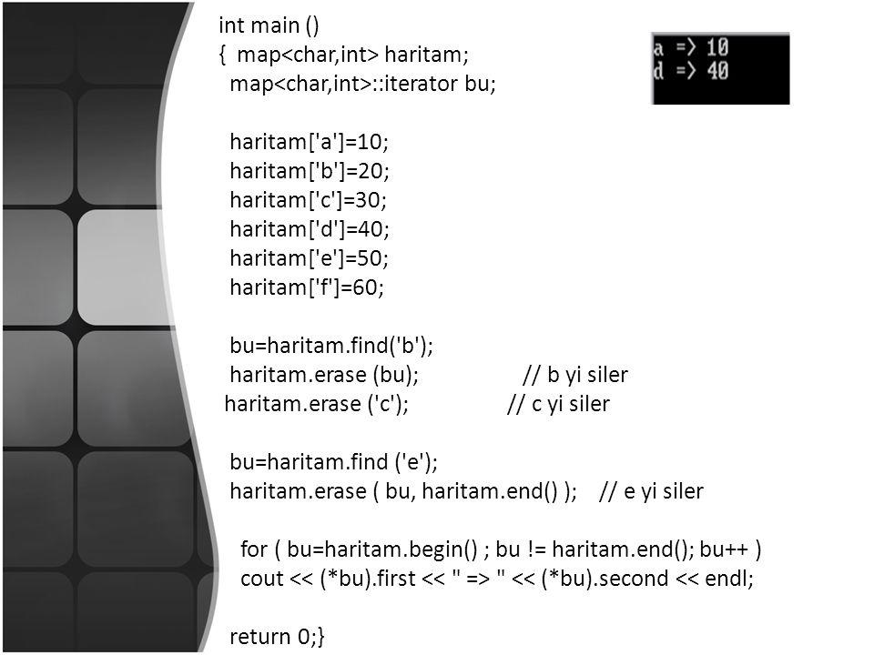 int main () { map haritam; map ::iterator bu; haritam[ a ]=10; haritam[ b ]=20; haritam[ c ]=30; haritam[ d ]=40; haritam[ e ]=50; haritam[ f ]=60; bu=haritam.find( b ); haritam.erase (bu); // b yi siler haritam.erase ( c ); // c yi siler bu=haritam.find ( e ); haritam.erase ( bu, haritam.end() ); // e yi siler for ( bu=haritam.begin() ; bu != haritam.end(); bu++ ) cout << (*bu).second << endl; return 0;}