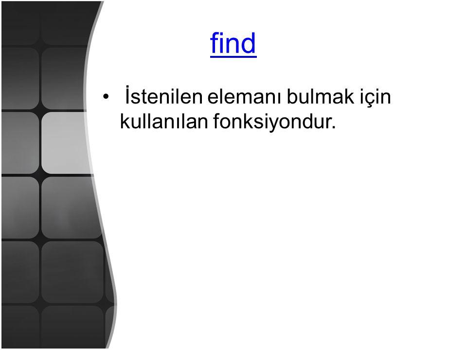 find • İstenilen elemanı bulmak için kullanılan fonksiyondur.