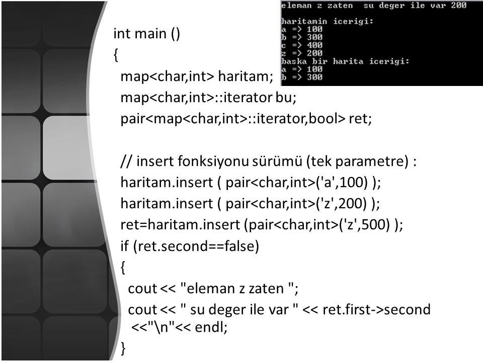 int main () { map haritam; map ::iterator bu; pair ::iterator,bool> ret; // insert fonksiyonu sürümü (tek parametre) : haritam.insert ( pair ( a ,100) ); haritam.insert ( pair ( z ,200) ); ret=haritam.insert (pair ( z ,500) ); if (ret.second==false) { cout << eleman z zaten ; cout second << \n << endl; }