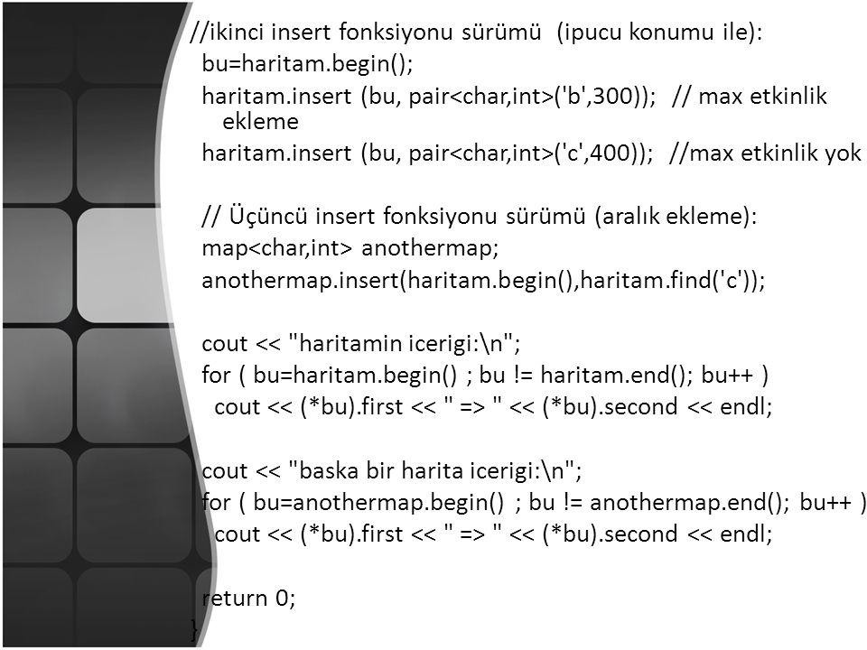//ikinci insert fonksiyonu sürümü (ipucu konumu ile): bu=haritam.begin(); haritam.insert (bu, pair ( b ,300)); // max etkinlik ekleme haritam.insert (bu, pair ( c ,400)); //max etkinlik yok // Üçüncü insert fonksiyonu sürümü (aralık ekleme): map anothermap; anothermap.insert(haritam.begin(),haritam.find( c )); cout << haritamin icerigi:\n ; for ( bu=haritam.begin() ; bu != haritam.end(); bu++ ) cout << (*bu).second << endl; cout << baska bir harita icerigi:\n ; for ( bu=anothermap.begin() ; bu != anothermap.end(); bu++ ) cout << (*bu).second << endl; return 0; }