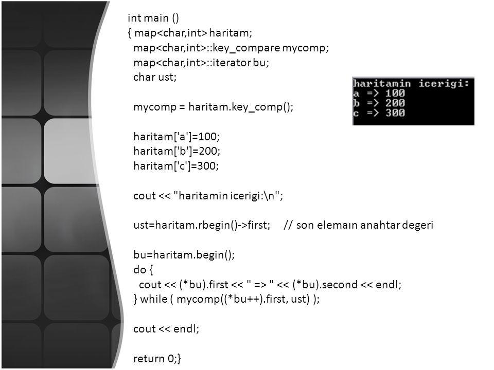 int main () { map haritam; map ::key_compare mycomp; map ::iterator bu; char ust; mycomp = haritam.key_comp(); haritam[ a ]=100; haritam[ b ]=200; haritam[ c ]=300; cout << haritamin icerigi:\n ; ust=haritam.rbegin()->first; // son elemaın anahtar degeri bu=haritam.begin(); do { cout << (*bu).second << endl; } while ( mycomp((*bu++).first, ust) ); cout << endl; return 0;}