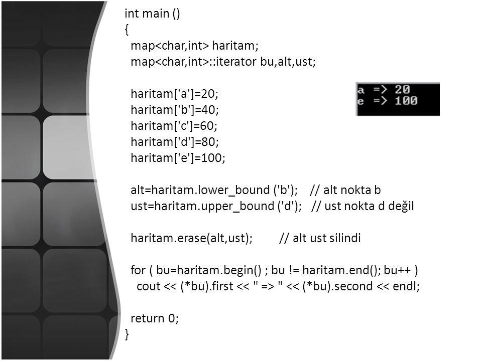 int main () { map haritam; map ::iterator bu,alt,ust; haritam[ a ]=20; haritam[ b ]=40; haritam[ c ]=60; haritam[ d ]=80; haritam[ e ]=100; alt=haritam.lower_bound ( b ); // alt nokta b ust=haritam.upper_bound ( d ); // ust nokta d değil haritam.erase(alt,ust); // alt ust silindi for ( bu=haritam.begin() ; bu != haritam.end(); bu++ ) cout << (*bu).second << endl; return 0; }