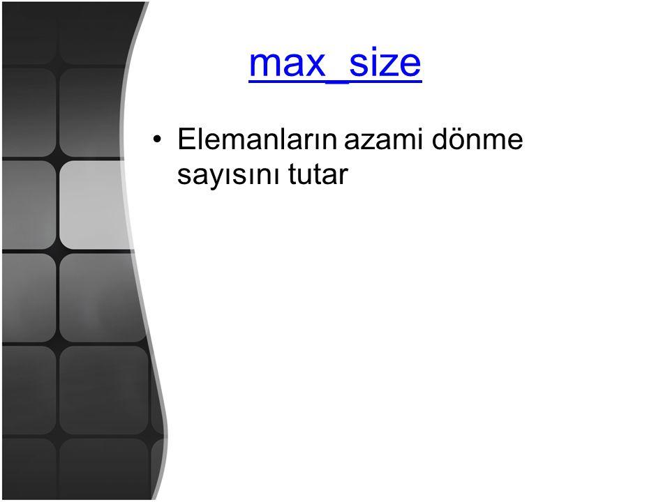 max_size •Elemanların azami dönme sayısını tutar