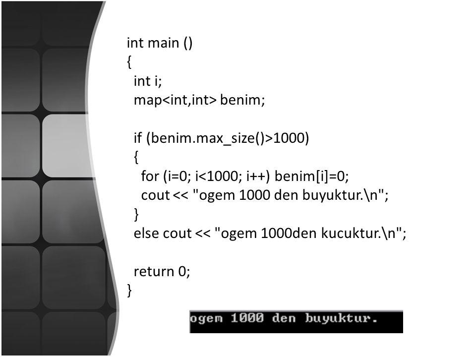 int main () { int i; map benim; if (benim.max_size()>1000) { for (i=0; i<1000; i++) benim[i]=0; cout << ogem 1000 den buyuktur.\n ; } else cout << ogem 1000den kucuktur.\n ; return 0; }