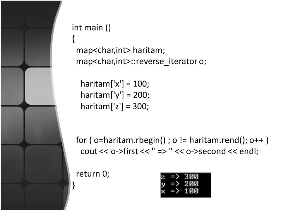 int main () { map haritam; map ::reverse_iterator o; haritam[ x ] = 100; haritam[ y ] = 200; haritam[ z ] = 300; for ( o=haritam.rbegin() ; o != haritam.rend(); o++ ) cout first second << endl; return 0; }