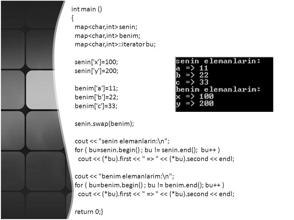 int main () { map senin; map benim; map ::iterator bu; senin[ x ]=100; senin[ y ]=200; benim[ a ]=11; benim[ b ]=22; benim[ c ]=33; senin.swap(benim); cout << senin elemanlarin:\n ; for ( bu=senin.begin() ; bu != senin.end(); bu++ ) cout << (*bu).second << endl; cout << benim elemanlarim:\n ; for ( bu=benim.begin() ; bu != benim.end(); bu++ ) cout << (*bu).second << endl; return 0;}