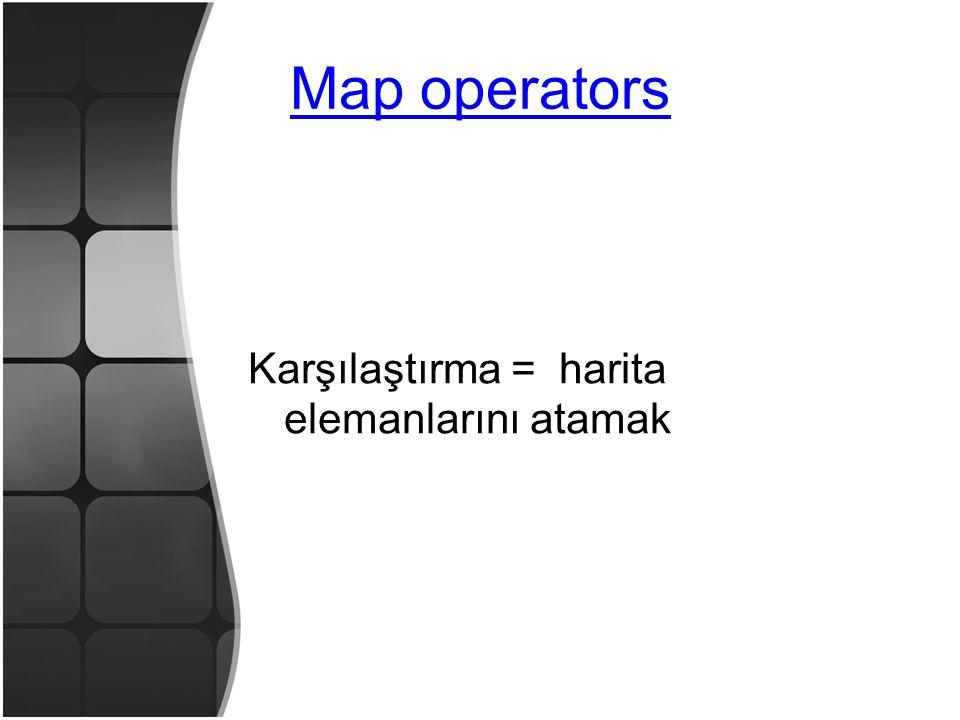 Map operators Karşılaştırma = harita elemanlarını atamak