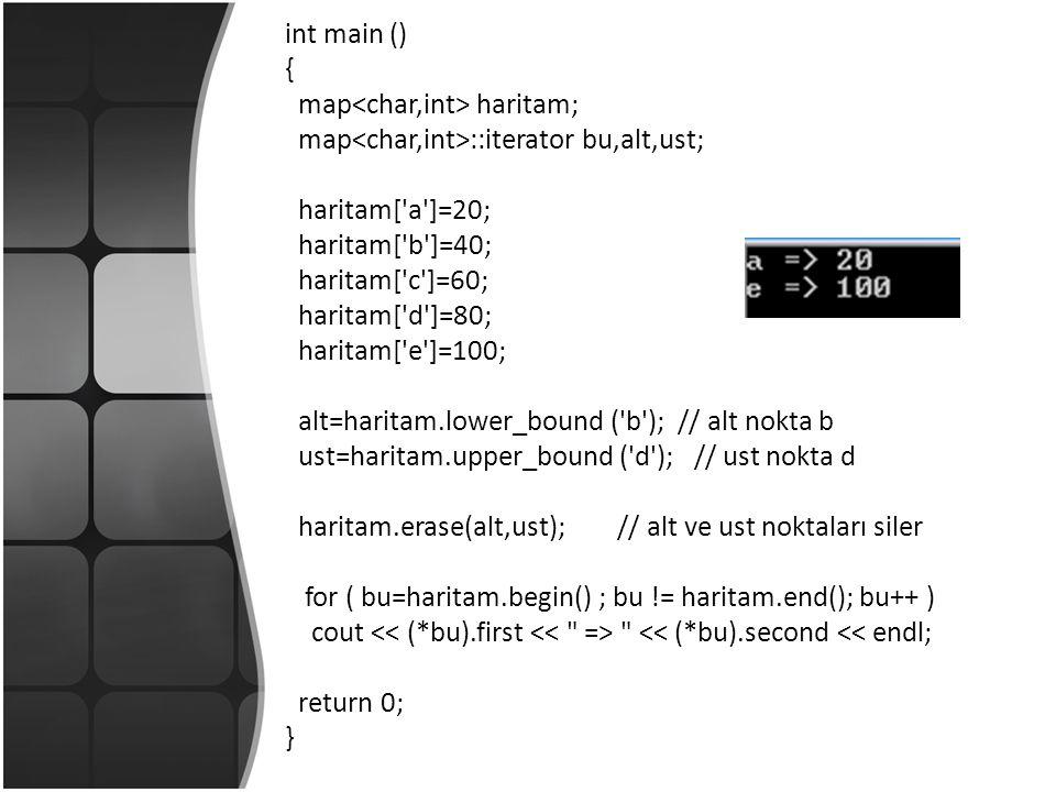 int main () { map haritam; map ::iterator bu,alt,ust; haritam[ a ]=20; haritam[ b ]=40; haritam[ c ]=60; haritam[ d ]=80; haritam[ e ]=100; alt=haritam.lower_bound ( b ); // alt nokta b ust=haritam.upper_bound ( d ); // ust nokta d haritam.erase(alt,ust); // alt ve ust noktaları siler for ( bu=haritam.begin() ; bu != haritam.end(); bu++ ) cout << (*bu).second << endl; return 0; }