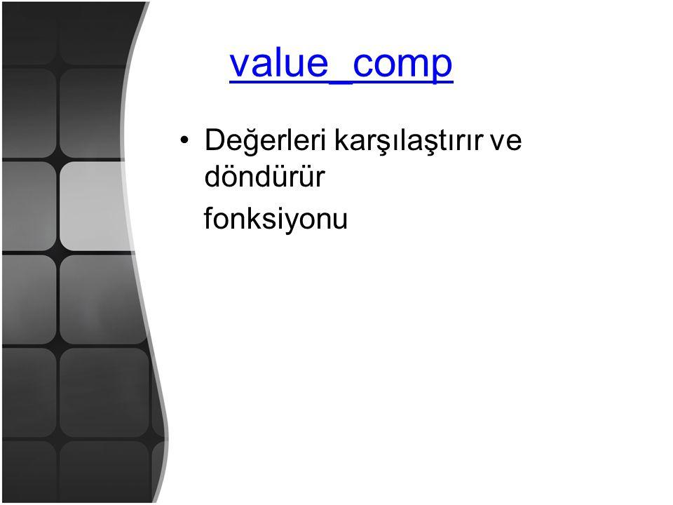 value_comp •Değerleri karşılaştırır ve döndürür fonksiyonu