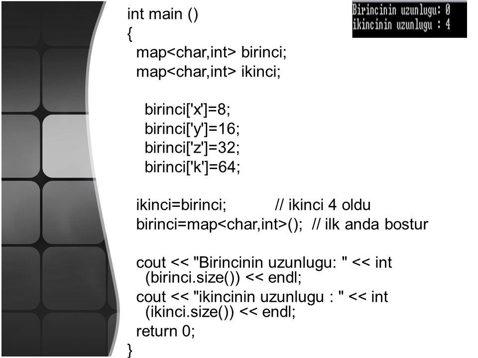 int main () { map birinci; map ikinci; birinci[ x ]=8; birinci[ y ]=16; birinci[ z ]=32; birinci[ k ]=64; ikinci=birinci; // ikinci 4 oldu birinci=map (); // ilk anda bostur cout << Birincinin uzunlugu: << int (birinci.size()) << endl; cout << ikincinin uzunlugu : << int (ikinci.size()) << endl; return 0; }