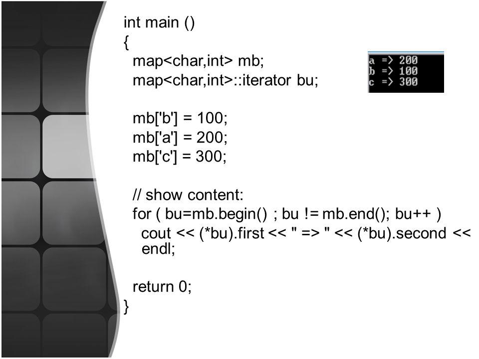 int main () { map mb; map ::iterator bu; mb[ b ] = 100; mb[ a ] = 200; mb[ c ] = 300; // show content: for ( bu=mb.begin() ; bu != mb.end(); bu++ ) cout << (*bu).second << endl; return 0; }