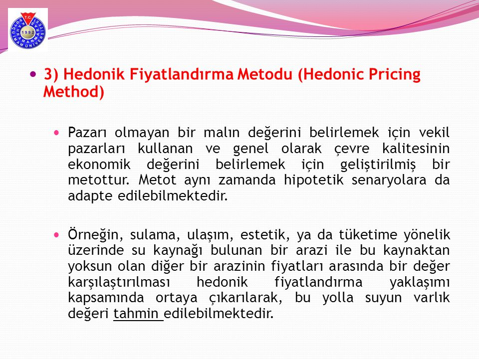  3) Hedonik Fiyatlandırma Metodu (Hedonic Pricing Method)  Pazarı olmayan bir malın değerini belirlemek için vekil pazarları kullanan ve genel olara