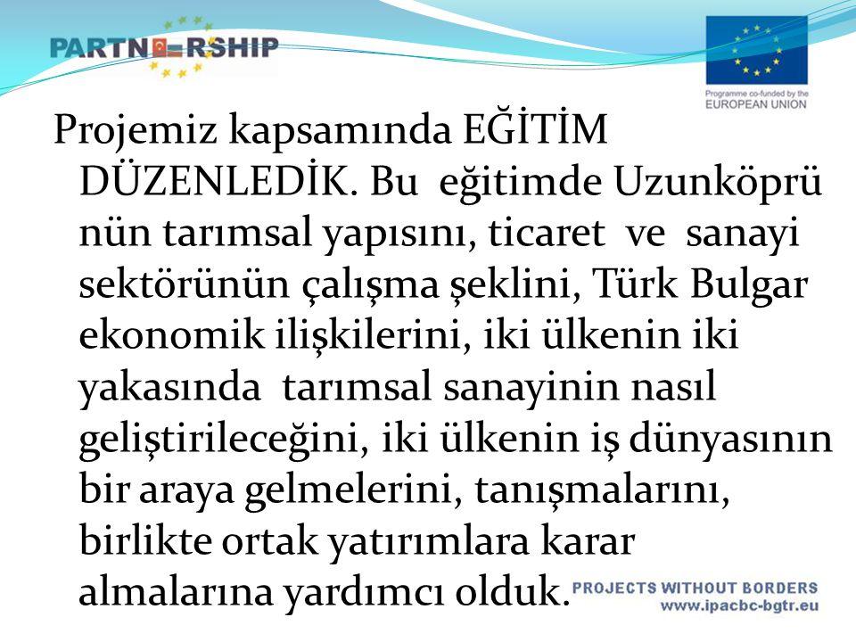 Projemiz kapsamında EĞİTİM DÜZENLEDİK. Bu eğitimde Uzunköprü nün tarımsal yapısını, ticaret ve sanayi sektörünün çalışma şeklini, Türk Bulgar ekonomik