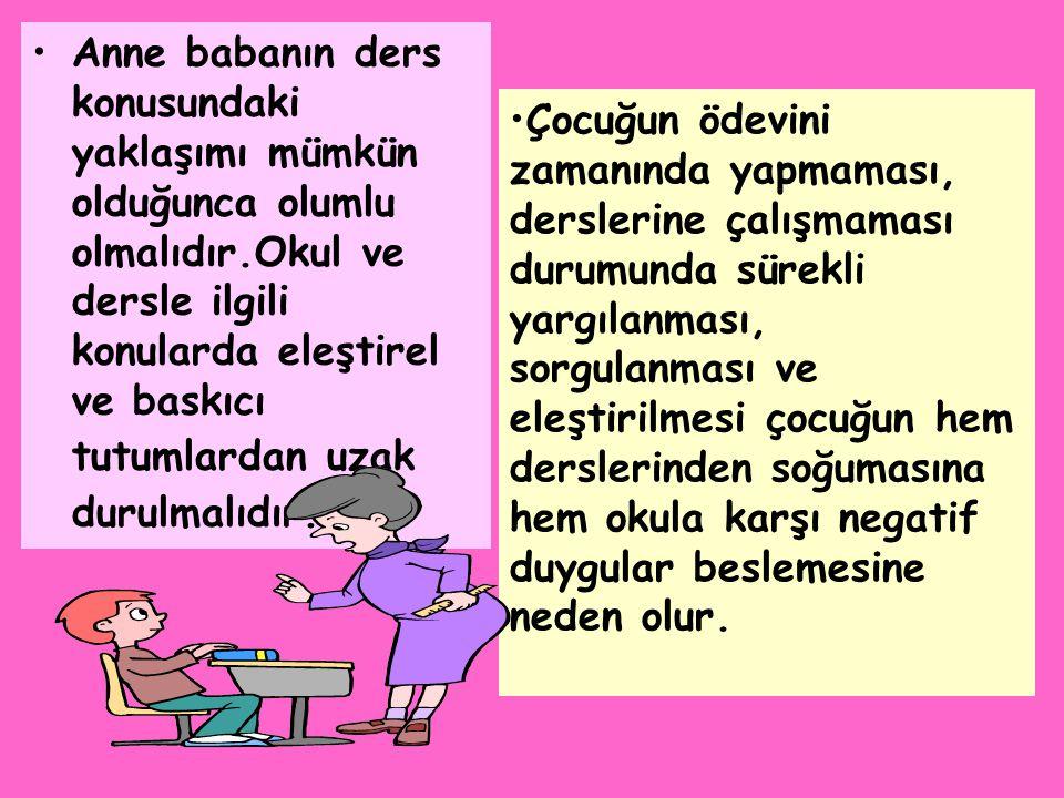 •Anne babanın ders konusundaki yaklaşımı mümkün olduğunca olumlu olmalıdır.Okul ve dersle ilgili konularda eleştirel ve baskıcı tutumlardan uzak durul