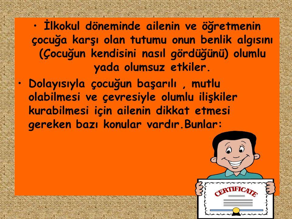 •İlkokul döneminde ailenin ve öğretmenin çocuğa karşı olan tutumu onun benlik algısını (Çocuğun kendisini nasıl gördüğünü) olumlu yada olumsuz etkiler