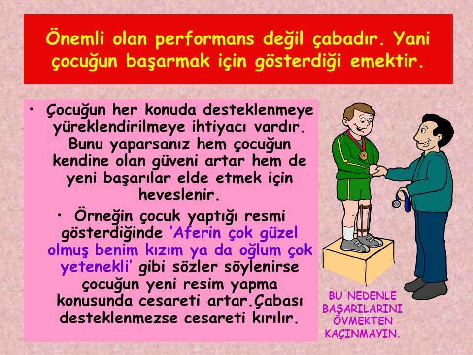 Önemli olan performans değil çabadır. Yani çocuğun başarmak için gösterdiği emektir. •Çocuğun her konuda desteklenmeye yüreklendirilmeye ihtiyacı vard