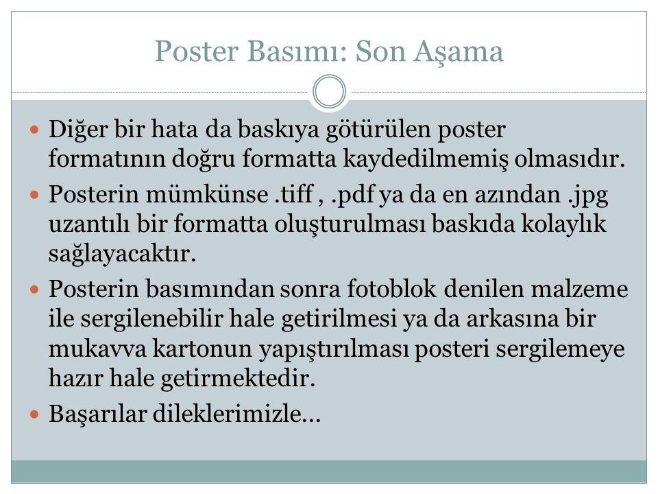 Poster Basımı: Son Aşama  Diğer bir hata da baskıya götürülen poster formatının doğru formatta kaydedilmemiş olmasıdır.  Posterin mümkünse.tiff,.pdf