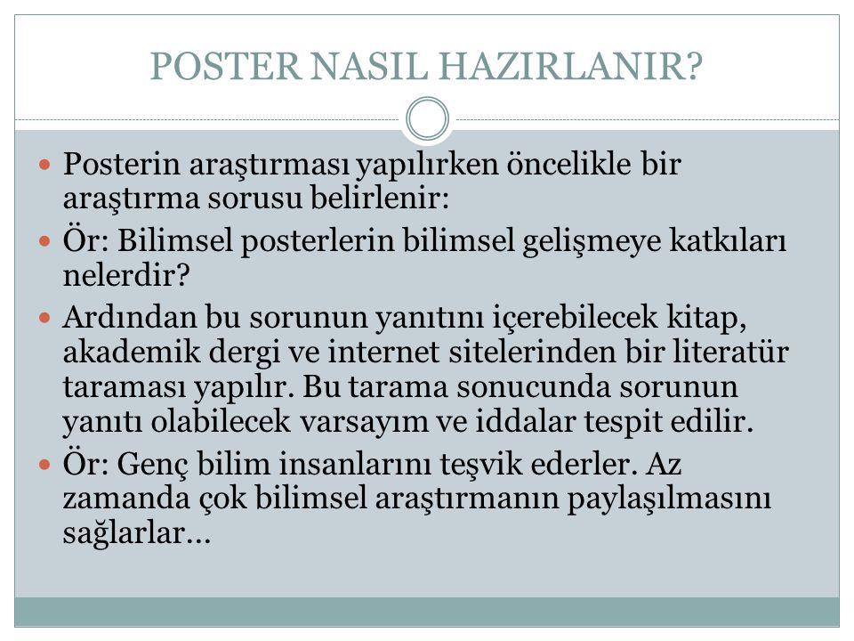 POSTER NASIL HAZIRLANIR?  Posterin araştırması yapılırken öncelikle bir araştırma sorusu belirlenir:  Ör: Bilimsel posterlerin bilimsel gelişmeye ka