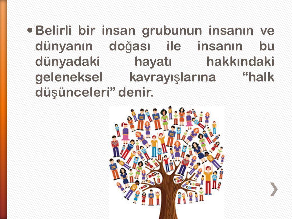 """ Belirli bir insan grubunun insanın ve dünyanın do ğ ası ile insanın bu dünyadaki hayatı hakkındaki geleneksel kavrayı ş larına """"halk dü ş ünceleri"""""""