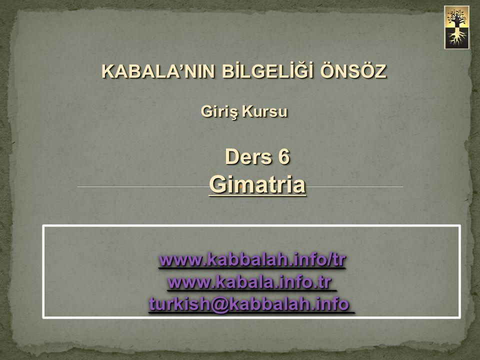 KABALA'NIN BİLGELİĞİ ÖNSÖZ Giriş Kursu Ders 6 Gimatria www.kabbalah.info/tr www.kabala.info.tr www.kabbalah.info/tr www.kabala.info.tr turkish@kabbala