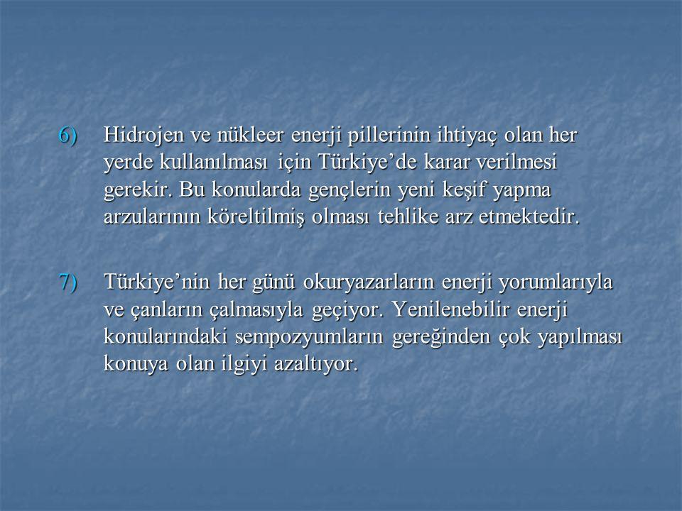 6)Hidrojen ve nükleer enerji pillerinin ihtiyaç olan her yerde kullanılması için Türkiye'de karar verilmesi gerekir. Bu konularda gençlerin yeni keşif