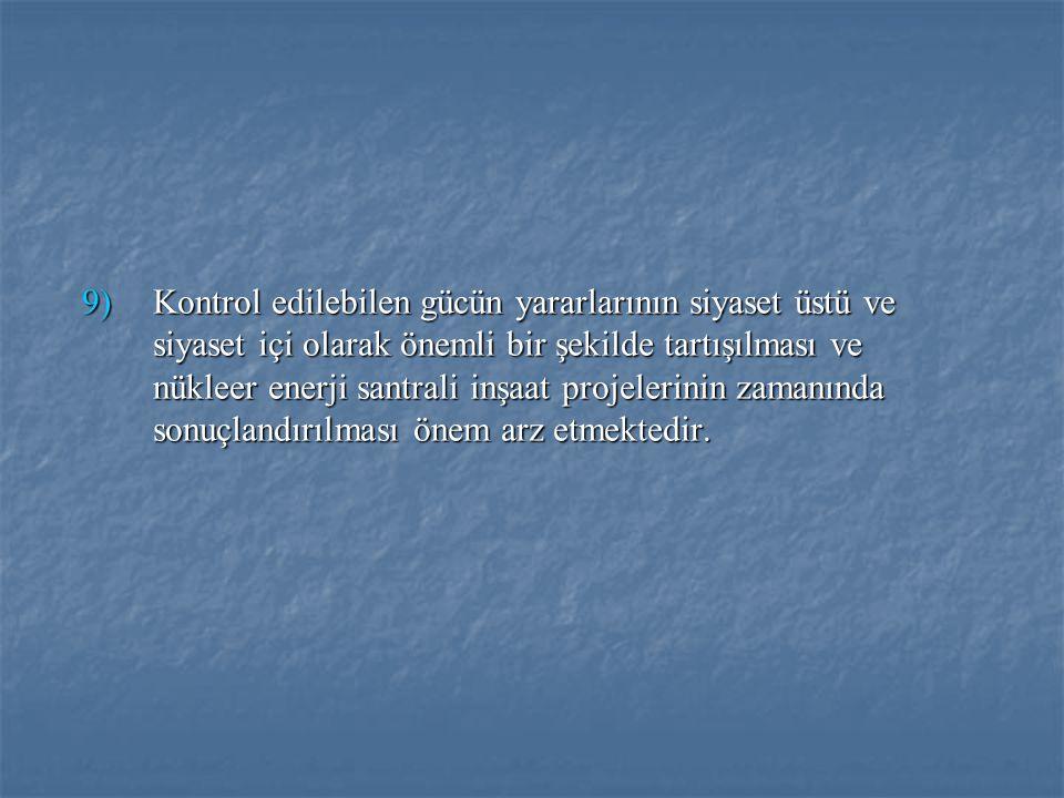 9)Kontrol edilebilen gücün yararlarının siyaset üstü ve siyaset içi olarak önemli bir şekilde tartışılması ve nükleer enerji santrali inşaat projeleri