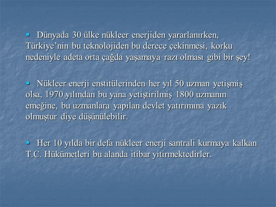  Dünyada 30 ülke nükleer enerjiden yararlanırken, Türkiye'nin bu teknolojiden bu derece çekinmesi, korku nedeniyle adeta orta çağda yaşamaya razı olm